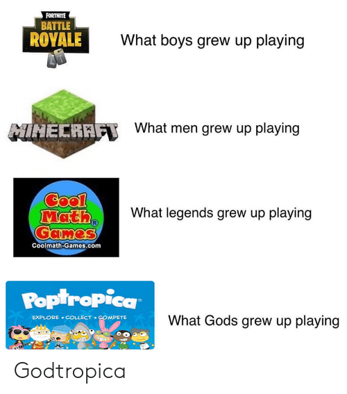 Reddit, Cool, and Games: FORTNITE  BATTLE  ROYALE  What boys grew up playing  What men grew up playing  MIHECRAFT  Cool  Math  Games  What legends grew up playing  Coolmath-Games.com  POptropica  What Gods grew up playing  EXPLORE COLLECT COMPETE Godtropica