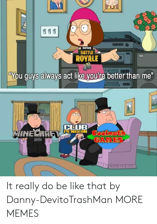 """Battle Royale: FORTNITE  BATTLE  ROYALE  """"You guys always act like you're better than me  CHUB  RENGGUIN It really do be like that by Danny-DevitoTrashMan MORE MEMES"""
