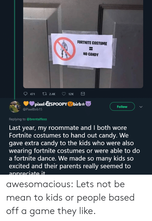 lets not: FORTNITE COSTUME  NO CANDY  471  ti 2.4K  12K  pixel&SPOOPYbirb  Follow  @PixelBirb15  Replying to @brentalIfloss  Last year, my roommate and I both wore  Fortnite costumes to hand out candy. We  gave extra candy to the kids who were also  wearing fortnite costumes or were able to do  a fortnite dance. We made so many kids so  excited and their parents really seemed to  appreciate it.  Σ awesomacious:  Lets not be mean to kids or people based off a game they like.