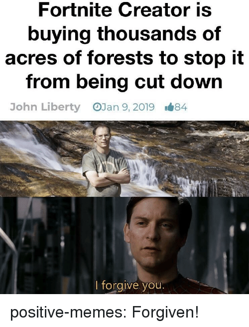 Forgiven: Fortnite Creator is  buying thousands of  acres of forests to stop it  from being cut down  OJan 9, 2019  John Liberty  1#84  lforgive you positive-memes:  Forgiven!