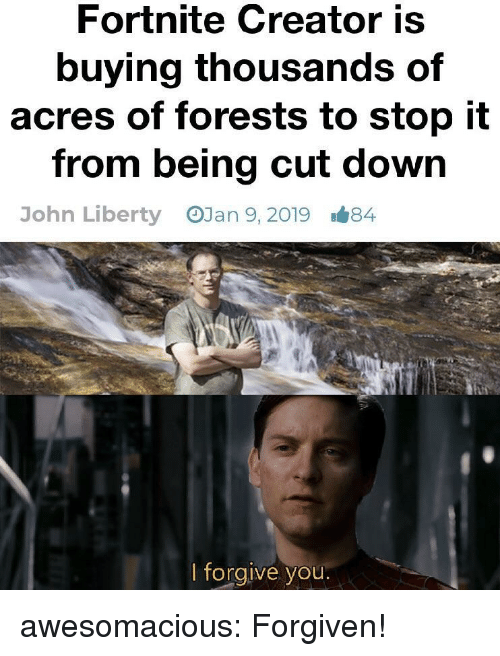 Forgiven: Fortnite Creator is  buying thousands of  acres of forests to stop it  from being cut down  OJan 9, 2019  John Liberty  1#84  lforgive you awesomacious:  Forgiven!