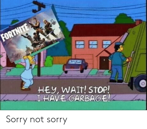 not sorry: FORTNITE  HEY, WAIT! STop!  I HAVE GARBAGE Sorry not sorry