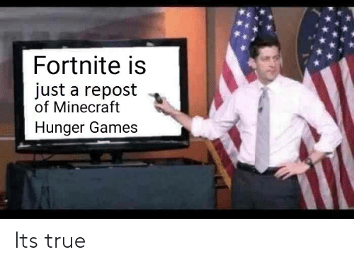 The Hunger Games, Minecraft, and True: Fortnite is  just a repost .  of Minecraft  Hunger Games Its true