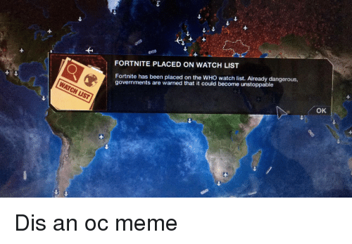 Oc Meme: FORTNITE PLACED ON WATCH LIST  1  Fortnite has been placed on the WHO watch list. Already dangerous,  governments are warned that it could become unstoppable  4  OK  1e Dis an oc meme