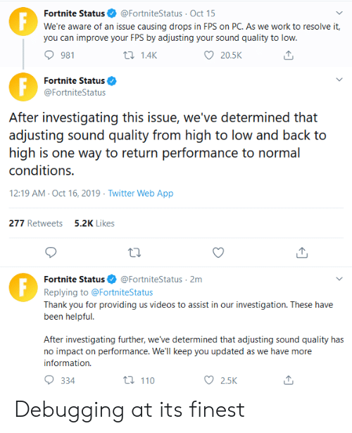 one way: Fortnite Status  F  @FortniteStatus Oct 15  We're aware of an issue causing drops in FPS on PC. As we work to resolve it,  you can improve your FPS by adjusting your sound quality to low.  981  t 1.4K  20.5K  Fortnite Status  @FortniteStatus  After investigating this issue, we've determined that  adjusting sound quality from high to low and back to  high is one way to return performance to normal  conditions.  12:19 AM Oct 16, 2019 Twitter Web App  277 Retweets5.2K Likes  @FortniteStatus 2m  Fortnite Status  Replying to @FortniteStatus  Thank you for providing us videos to assist in our investigation. These have  been helpful.  After investigating further, we've determined that adjusting sound quality has  no impact on performance. We'll keep you updated as we have more  information  t 110  334  2.5K Debugging at its finest