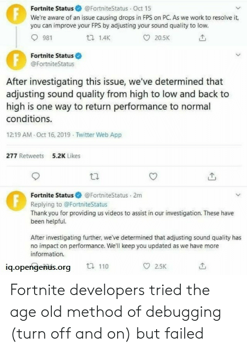 Fortnite: Fortnite Status @FortniteStatus Oct 15  We're aware of an issue causing drops in FPS on PC. As we work to resolve it,  you can improve your FPS by adjusting your sound quality to low.  F  981  1.4K  20.5K  Fortnite Status  @FortniteStatus  After investigating this issue, we've determined that  adjusting sound quality from high to low and back to  high is one way to return performance to normal  conditions.  12:19 AM Oct 16, 2019 Twitter Web App  277 Retweets  5.2K Likes  Fortnite Status  @FortniteStatus 2m  Replying to @FortniteStatus  Thank you for providing us videos to assist in our investigation. These have  been helpful.  After investigating further, we've determined that adjusting sound quality has  no impact on performance. We'll keep you updated as we have more  information.  ti 110  2.5K  iq.opengenus.org  FE Fortnite developers tried the age old method of debugging (turn off and on) but failed