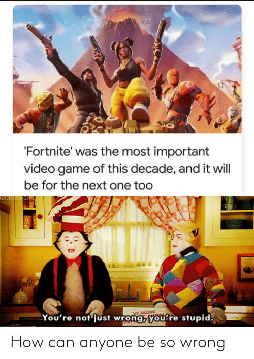 Fortnite: 'Fortnite' was the most important  video game of this decade, and it will  be for the next one too  KICKASSGI  VIL  STS  INE AMAZING  You're not'just wrong, you're stupid, How can anyone be so wrong