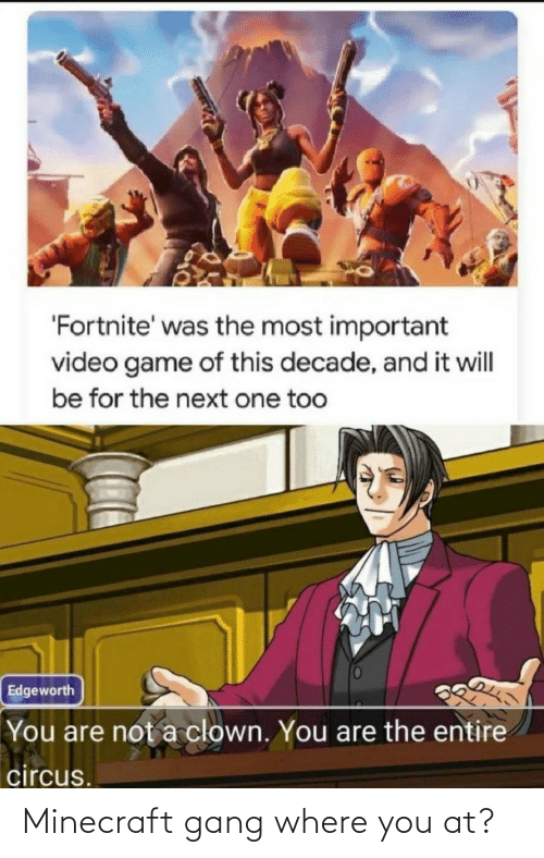 video game: 'Fortnite' was the most important  video game of this decade, and it will  be for the next one too  Edgeworth  You are not a clown. You are the entire  circus. Minecraft gang where you at?