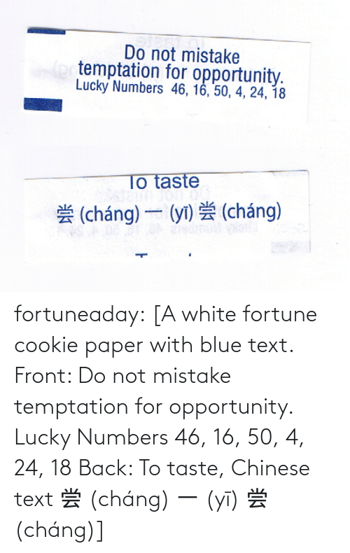 Chinese: fortuneaday:  [A white fortune cookie paper with blue text. Front: Do not mistake temptation for opportunity. Lucky Numbers 46, 16, 50, 4, 24, 18 Back: To taste, Chinese text 尝 (cháng) 一 (yī) 尝 (cháng)]
