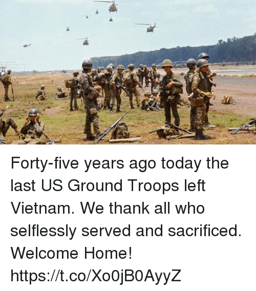 Memes, Home, and Today: Forty-five years ago today the last US Ground Troops left Vietnam. We thank all who selflessly served and sacrificed. Welcome Home! https://t.co/Xo0jB0AyyZ