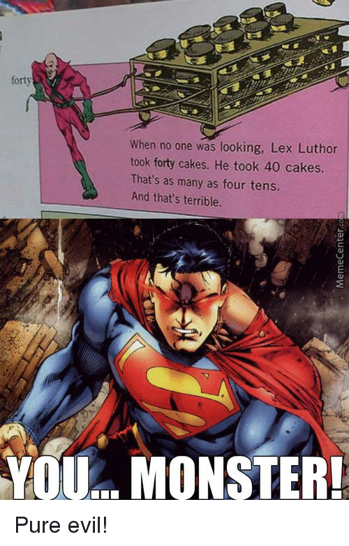 Pure Evilness: forty  When no one was looking, Lex Luthor  took forty cakes. He took 40 cakes.  That's as many as four tens.  And that's terrible.  YOU... MONSTER! Pure evil!