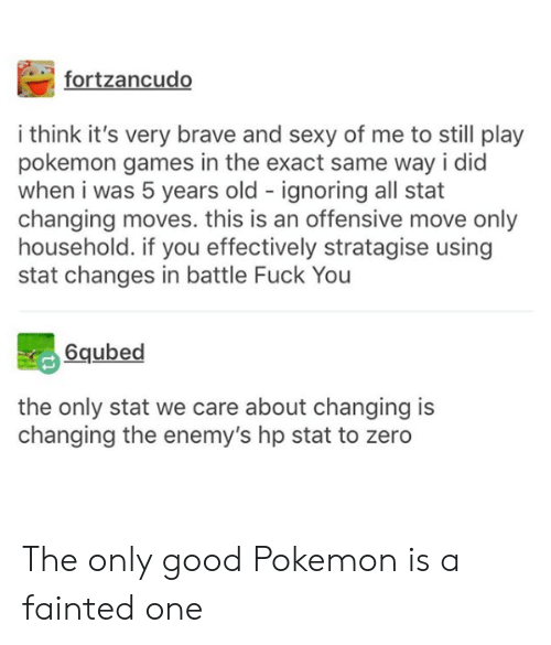 pokemon games: fortzancudo  i think it's very brave and sexy of me to still play  pokemon games in the exact same way i did  when i was 5 years old ignoring all stat  changing moves. this is an offensive move only  household. if you effectively stratagise using  stat changes in battle Fuck You  6qubed  the only stat we care about changing is  changing the enemy's hp stat to zero The only good Pokemon is a fainted one