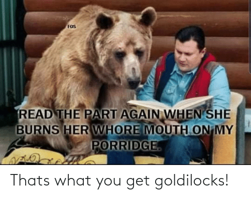 Thats What: FOS  READ THE PART AGAIN WHEN SHE  BURNS HER WHORE MOUTH ON MY  PORRIDGE Thats what you get goldilocks!