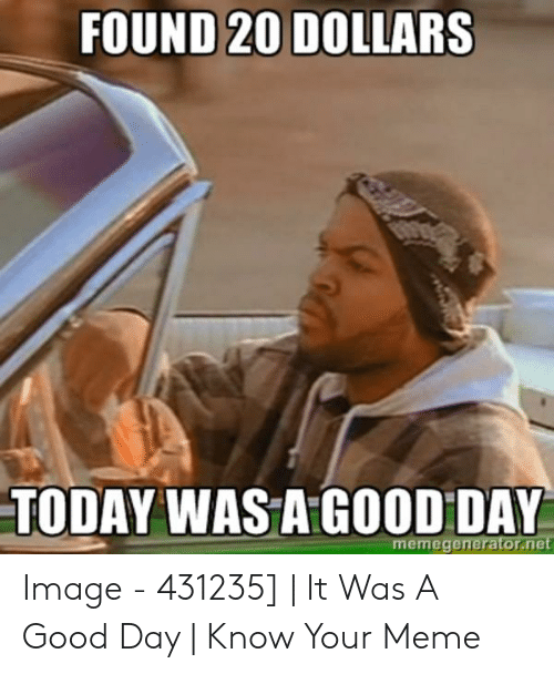 I Said Good Day Meme: FOUND 20 DOLLARS  TODAY WAS A GOOD DAY  memegenerator.net Image - 431235] | It Was A Good Day | Know Your Meme