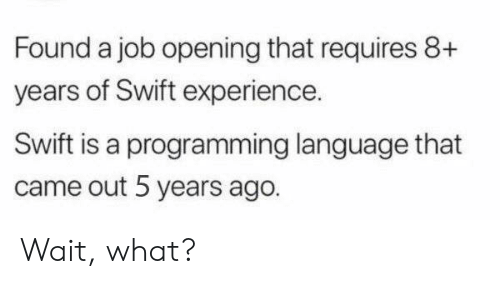 Opening: Found a job opening that requires 8+  years of Swift experience.  Swift is a programming language that  came out 5 years ago. Wait, what?