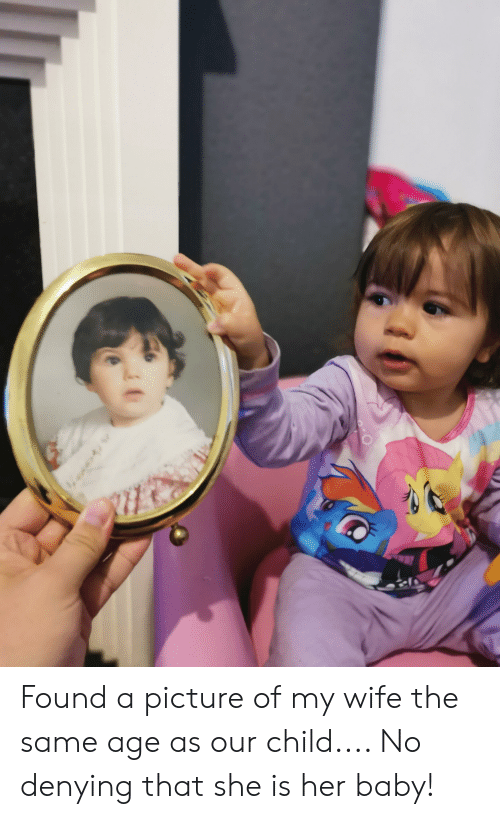 Picture Of My Wife: Found a picture of my wife the same age as our child.... No denying that she is her baby!