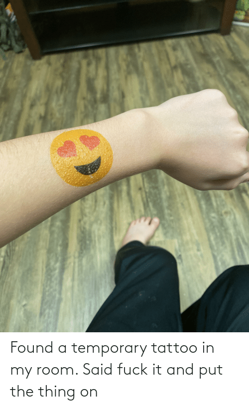 the thing: Found a temporary tattoo in my room. Said fuck it and put the thing on
