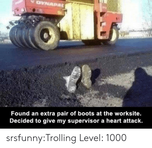 Trolling: Found an extra pair of boots at the worksite.  Decided to give my supervisor a heart attack. srsfunny:Trolling Level: 1000