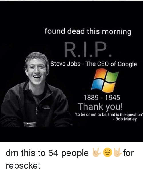Bob Marley: found dead this morning  Steve Jobs - The CEO of Google  1889 1945  Thank you!  to be or not to be, that is the question  Bob Marley dm this to 64 people 🤟🏼😔🤟🏼for repscket