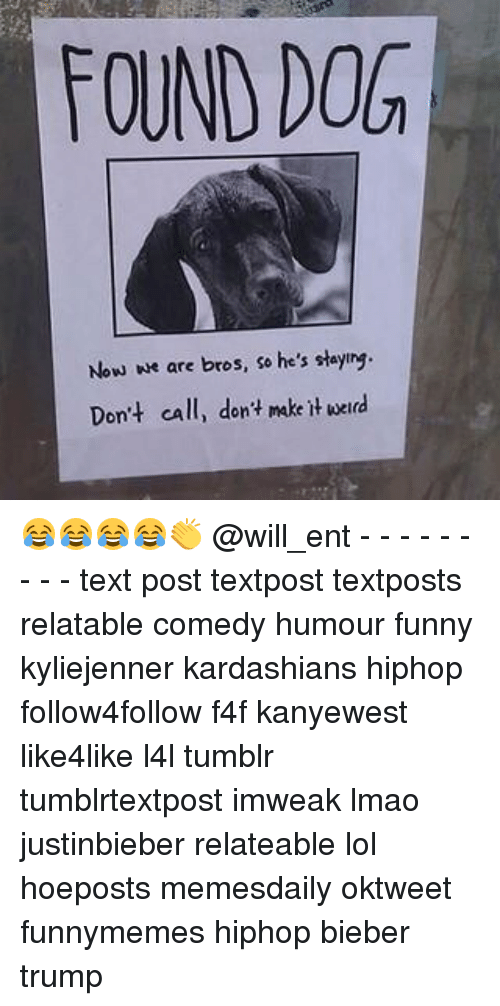 Kardashians, Memes, and 🤖: FOUND DOG  Now we are  bros, so he's staying.  Don't call, dont make werd 😂😂😂😂👏 @will_ent - - - - - - - - - text post textpost textposts relatable comedy humour funny kyliejenner kardashians hiphop follow4follow f4f kanyewest like4like l4l tumblr tumblrtextpost imweak lmao justinbieber relateable lol hoeposts memesdaily oktweet funnymemes hiphop bieber trump