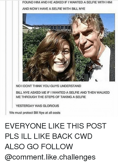 gloriousness: FOUND HIM AND HE ASKED IFI WANTED A SELFIE WITH HIM  AND NOW HAVE A SELFIE WITH BILL NYE  NOIDONT THINK YOU GUYS UNDERSTAND  BILL NYE ASKED ME IFI WANTED A SELFIE AND THEN WALKED  METHROUGH THE STEPS OF TAKING A SELFIE  YESTERDAY WAS GLORIOUS  We must protect Bill Nye at all costs EVERYONE LIKE THIS POST PLS ILL LIKE BACK CWD ALSO GO FOLLOW @comment.like.challenges