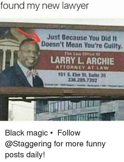 Funny, Lawyer, and Black: found my new lawyer  Just Because You Did  It  Doesn't Mean You're Guilty.  LARRY L ARCHIE  ATTORNEY AT LAW  101 Om SL Suite 35 Black magic • ➫➫➫ Follow @Staggering for more funny posts daily!