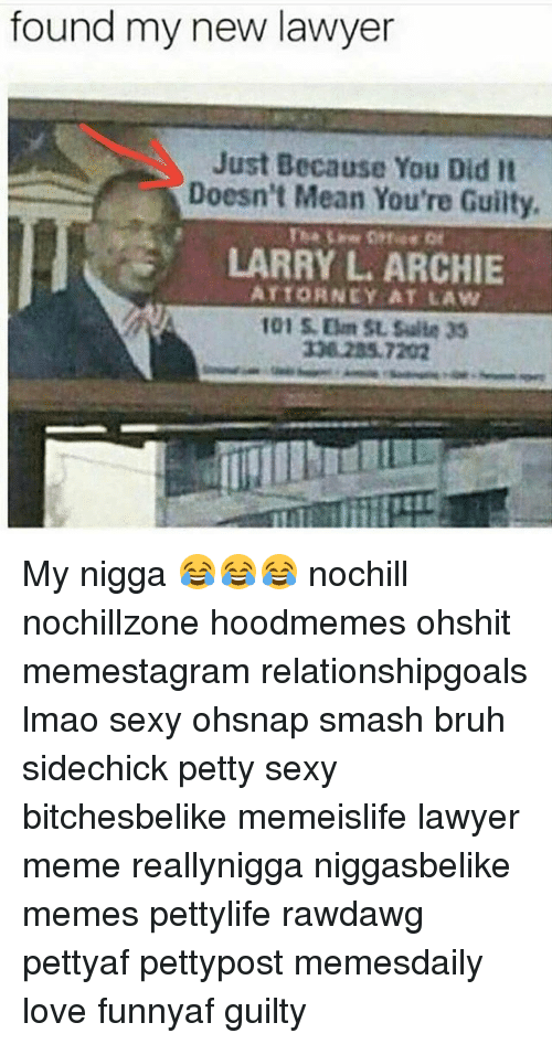 Lawyer Meme: found my new lawyer  Just Because You Did It  Doesn't Mean You're Guilty,  LARRY ARCHIE  ATTORNEY AT LAW My nigga 😂😂😂 nochill nochillzone hoodmemes ohshit memestagram relationshipgoals lmao sexy ohsnap smash bruh sidechick petty sexy bitchesbelike memeislife lawyer meme reallynigga niggasbelike memes pettylife rawdawg pettyaf pettypost memesdaily love funnyaf guilty