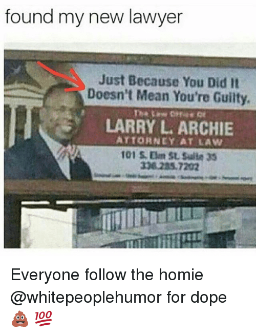 Dope, Homie, and Lawyer: found my new lawyer  Just Because You Did It  Doesn't Mean You're Guilty.  LARRY L ARCHIE  ATTORNEY AT LAW Everyone follow the homie @whitepeoplehumor for dope 💩 💯