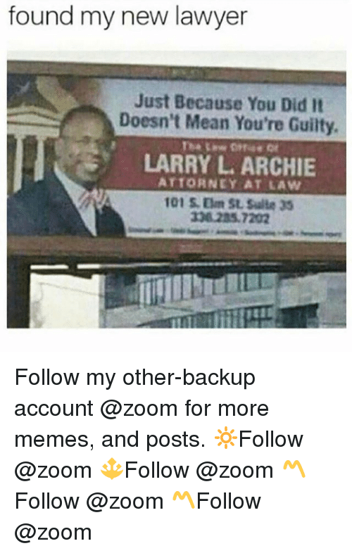Lawyer, Memes, and Zoom: found my new lawyer  Just Because You Did It  Doesn't Mean You're Guilty.  LARRY L ARCHIE  ATTORNEY AT LAW  101 5.0m St Salla 35 Follow my other-backup account @zoom for more memes, and posts. 🔆Follow @zoom 🔱Follow @zoom 〽️Follow @zoom 〽️Follow @zoom