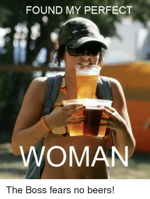 found my perfect woman the boss fears no beers 254803 found my perfect woman the boss fears no beers! beer meme on sizzle