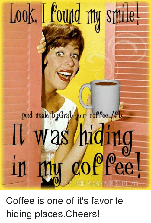 Post Mades: found my smile!  post made aral your coffee  JPD  was hiding  my Coffee is one of it's favorite hiding places.Cheers!