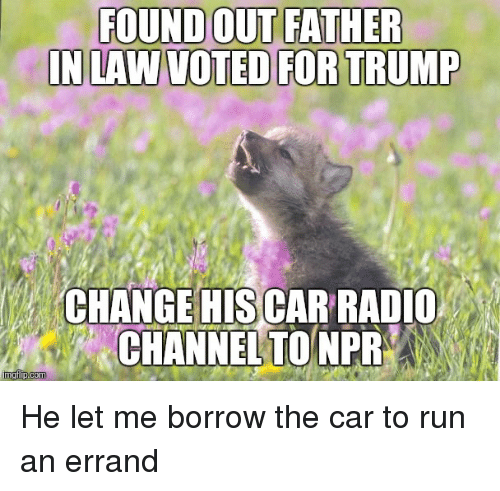 Radio, Advice Animals, and Borrow: FOUND OUT FATHER  IN LAW VOTED FORTRUMP  CHANGE HIS CAR RADIO  CHANNEL TO NPR  nnglipcom He let me borrow the car to run an errand