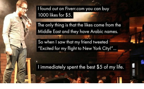 """fiverr: found out on Fiverr.com you can buy  1000 likes for $5  The only thing is that the likes come from the  Middle East and they have Arabic names.  So when I saw that my friend tweeted  """"Excited for my flight to New York City!""""  ...  I immediately spent the best $5 of my life."""