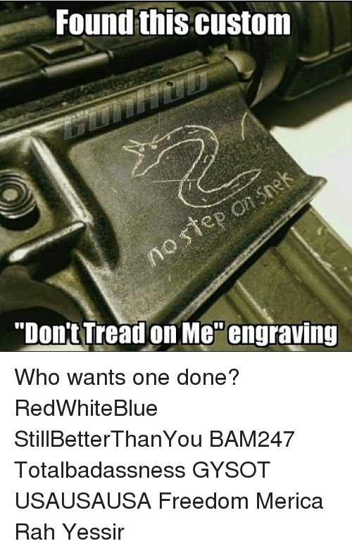 "Memes, Freedom, and 🤖: Found this Custom  ""Don't Tread on Me engraving Who wants one done? RedWhiteBlue StillBetterThanYou BAM247 Totalbadassness GYSOT USAUSAUSA Freedom Merica Rah Yessir"