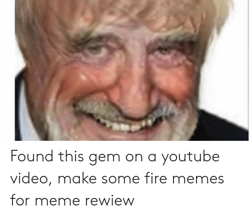 Video Make: Found this gem on a youtube video, make some fire memes for meme rewiew