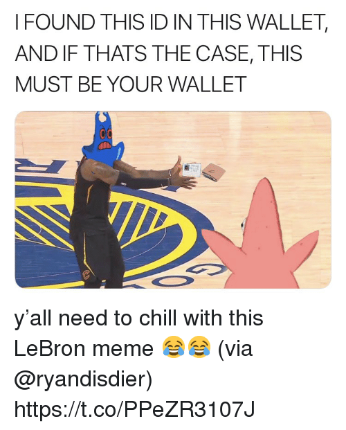 Chill, Meme, and SpongeBob: FOUND THIS ID IN THIS WALLET,  AND IF THATS THE CASE, THIS  MUST BE YOUR WALLET y'all need to chill with this LeBron meme 😂😂  (via @ryandisdier) https://t.co/PPeZR3107J
