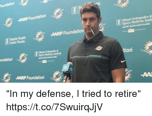 "Football, Nfl, and Sports: Foundation  AARP Foundation  Miami O  ics &  Baptist Health  South Florida  AARP Foundation  Sports Medicine Instit  APTIST HEALTH SOUTH FLOIDA  Miami Orthopedics &  Sports Medicine Institute  undation  tion  AARP Foundation ""In my defense, I tried to retire"" https://t.co/7SwuirqJjV"