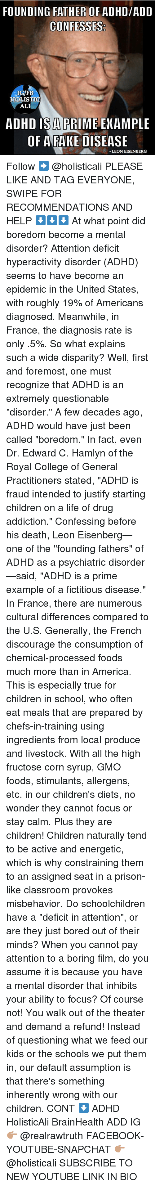 "Ali, America, and Bored: FOUNDING FATHER OF ADHD/ADD  IG/FB  HOLISTIO  ALI  ADHD IS A PRIME ENAMPLE  OF AFAKE DISEASE  LEON EISENBERG Follow ➡️ @holisticali PLEASE LIKE AND TAG EVERYONE, SWIPE FOR RECOMMENDATIONS AND HELP ⬇️⬇️⬇️ At what point did boredom become a mental disorder? Attention deficit hyperactivity disorder (ADHD) seems to have become an epidemic in the United States, with roughly 19% of Americans diagnosed. Meanwhile, in France, the diagnosis rate is only .5%. So what explains such a wide disparity? Well, first and foremost, one must recognize that ADHD is an extremely questionable ""disorder."" A few decades ago, ADHD would have just been called ""boredom."" In fact, even Dr. Edward C. Hamlyn of the Royal College of General Practitioners stated, ""ADHD is fraud intended to justify starting children on a life of drug addiction."" Confessing before his death, Leon Eisenberg—one of the ""founding fathers"" of ADHD as a psychiatric disorder—said, ""ADHD is a prime example of a fictitious disease."" In France, there are numerous cultural differences compared to the U.S. Generally, the French discourage the consumption of chemical-processed foods much more than in America. This is especially true for children in school, who often eat meals that are prepared by chefs-in-training using ingredients from local produce and livestock. With all the high fructose corn syrup, GMO foods, stimulants, allergens, etc. in our children's diets, no wonder they cannot focus or stay calm. Plus they are children! Children naturally tend to be active and energetic, which is why constraining them to an assigned seat in a prison-like classroom provokes misbehavior. Do schoolchildren have a ""deficit in attention"", or are they just bored out of their minds? When you cannot pay attention to a boring film, do you assume it is because you have a mental disorder that inhibits your ability to focus? Of course not! You walk out of the theater and demand a refund! Instead of questioning what we feed our kids or the schools we put them in, our default assumption is that there's something inherently wrong with our children. CONT ⬇️ ADHD HolisticAli BrainHealth ADD IG 👉🏽 @realrawtruth FACEBOOK-YOUTUBE-SNAPCHAT 👉🏽 @holisticali SUBSCRIBE TO NEW YOUTUBE LINK IN BIO"
