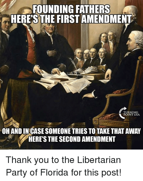 libertarian party: FOUNDING FATHERS  HERE'S THE FIRSTAMENDMENT  TURNIN  POINT USA  OH AND INCASE SOMEONE TRIES TO TAKE THAT AWAY  HERES THE SECOND AMENDMENT Thank you to the Libertarian Party of Florida for this post!