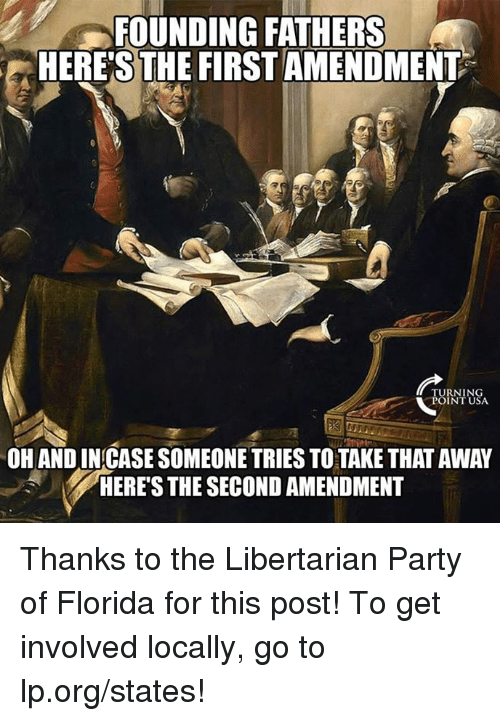libertarian party: FOUNDING FATHERS  HERE'S THE FIRSTAMENDMENT  TURNIN  POINT USA  OH AND INCASE SOMEONE TRIES TO TAKE THAT AWAY  HERES THE SECOND AMENDMENT Thanks to the Libertarian Party of Florida for this post! To get involved locally, go to lp.org/states!