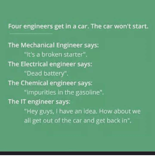 """electrical engineer: Four engineers get in a car. The car won't start.  The Mechanical Engineer says:  """"It's a broken starter"""".  The Electrical engineer says:  Dead battery  The Chemical engineer says:  """"impurities in the gasoline"""".  The IT engineer says:  """"Hey guys, I have an idea. How about we  all get out of the car and get back in""""."""