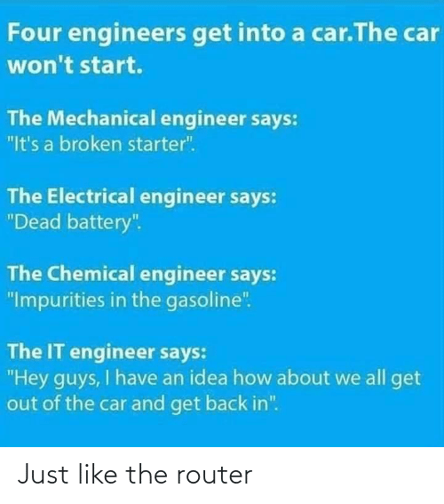 "how about: Four engineers get into a car.The car  won't start.  The Mechanical engineer says:  ""It's a broken starter"".  The Electrical engineer says:  ""Dead battery"".  The Chemical engineer says:  ""Impurities in the gasoline"".  The IT engineer says:  ""Hey guys, I have an idea how about we all get  out of the car and get back in"". Just like the router"
