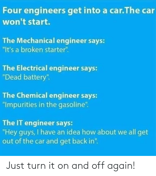 "how about: Four engineers get into a car.The car  won't start.  The Mechanical engineer says:  ""It's a broken starter"".  The Electrical engineer says:  ""Dead battery"".  The Chemical engineer says:  ""Impurities in the gasoline"".  The IT engineer says:  ""Hey guys, I have an idea how about we all get  out of the car and get back in"". Just turn it on and off again!"