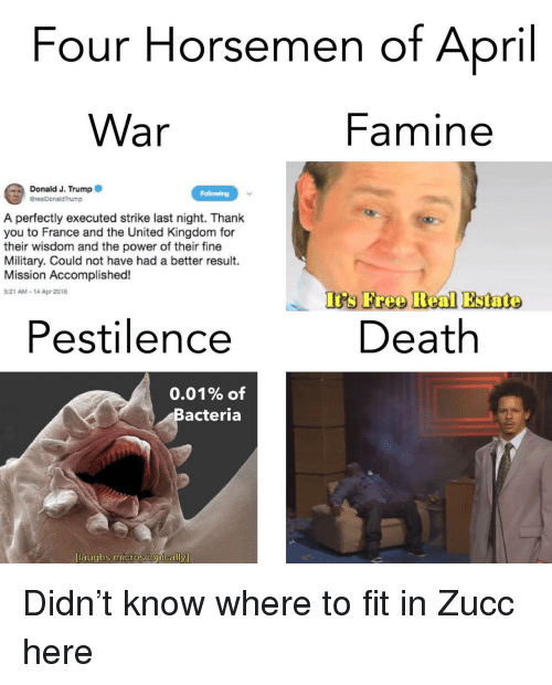 Zucc: Four Horsemen of April  War  Famine  Donald J. Trump  A perfectly executed strike last night. Thank  you to France and the United Kingdom for  their wisdom and the power of their fine  Military. Could not have had a better result.  Mission Accomplished!  5:21 AM- 14 Apr 2018  Is Freo Beal Estato  Pestilence  Death  0.01% of  Bacteria  [laughs microscopically <p>Didn't know where to fit in Zucc here</p>