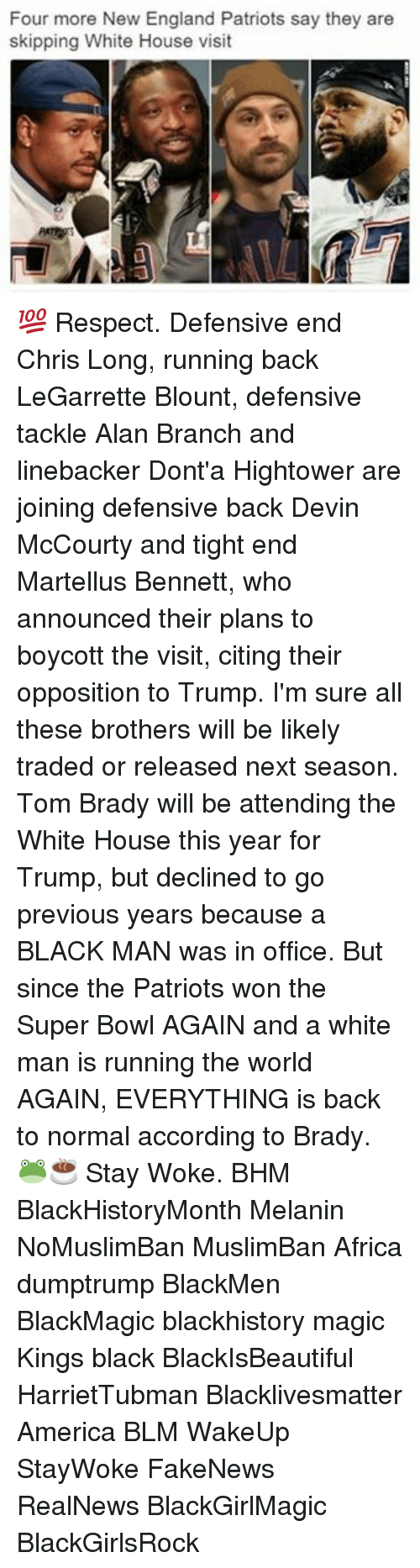 white-house-visits: Four more New England Patriots say they are  skipping White House visit 💯 Respect. Defensive end Chris Long, running back LeGarrette Blount, defensive tackle Alan Branch and linebacker Dont'a Hightower are joining defensive back Devin McCourty and tight end Martellus Bennett, who announced their plans to boycott the visit, citing their opposition to Trump. I'm sure all these brothers will be likely traded or released next season. Tom Brady will be attending the White House this year for Trump, but declined to go previous years because a BLACK MAN was in office. But since the Patriots won the Super Bowl AGAIN and a white man is running the world AGAIN, EVERYTHING is back to normal according to Brady. 🐸☕️ Stay Woke. BHM BlackHistoryMonth Melanin NoMuslimBan MuslimBan Africa dumptrump BlackMen BlackMagic blackhistory magic Kings black BlackIsBeautiful HarrietTubman Blacklivesmatter America BLM WakeUp StayWoke FakeNews RealNews BlackGirlMagic BlackGirlsRock