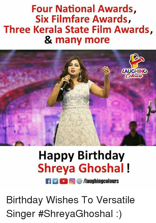 Birthday, Happy Birthday, and Happy: Four National Awards  Six Filmfare Awards,  Three Kerala State Film Awards,  & many more  LAUGHING  Happy Birthday  Shreya Ghoshal!  ○回參/laughingcolours Birthday Wishes To Versatile Singer  #ShreyaGhoshal :)