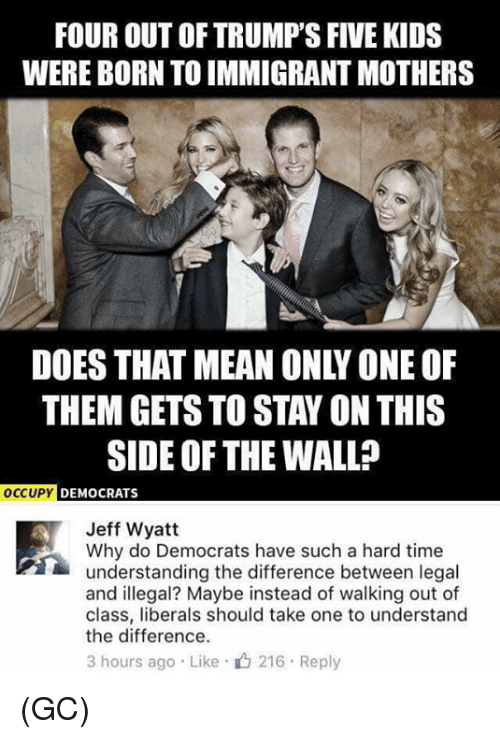 walking out: FOUR OUT OF TRUMP'S FIVE KIDS  WERE BORN TO IMMIGRANT MOTHERS  DOES THAT MEAN ONLY ONE OF  THEM GETS TO STAY ON THIS  SIDE OF THE WALL?  OCCUPY DEMOCRATS  Jeff Wyatt  Why do Democrats have such a hard time  understanding the difference between legal  and illegal? Maybe instead of walking out of  class, liberals should take one to understand  the difference.  3 hours ago . Like . 216 . Reply (GC)