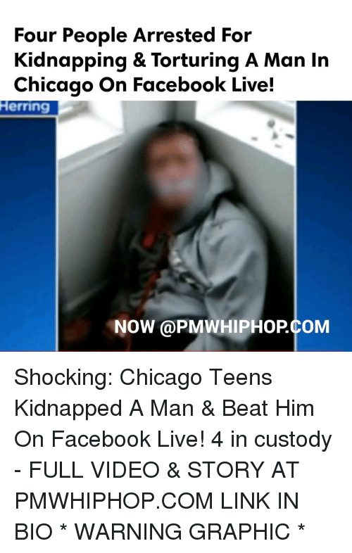 Chicago, Memes, and 🤖: Four People Arrested For  Kidnapping & Torturing A Man In  Chicago on Facebook Live!  Herring  NOW PMWHIPHOPCOM Shocking: Chicago Teens Kidnapped A Man & Beat Him On Facebook Live! 4 in custody - FULL VIDEO & STORY AT PMWHIPHOP.COM LINK IN BIO * WARNING GRAPHIC *