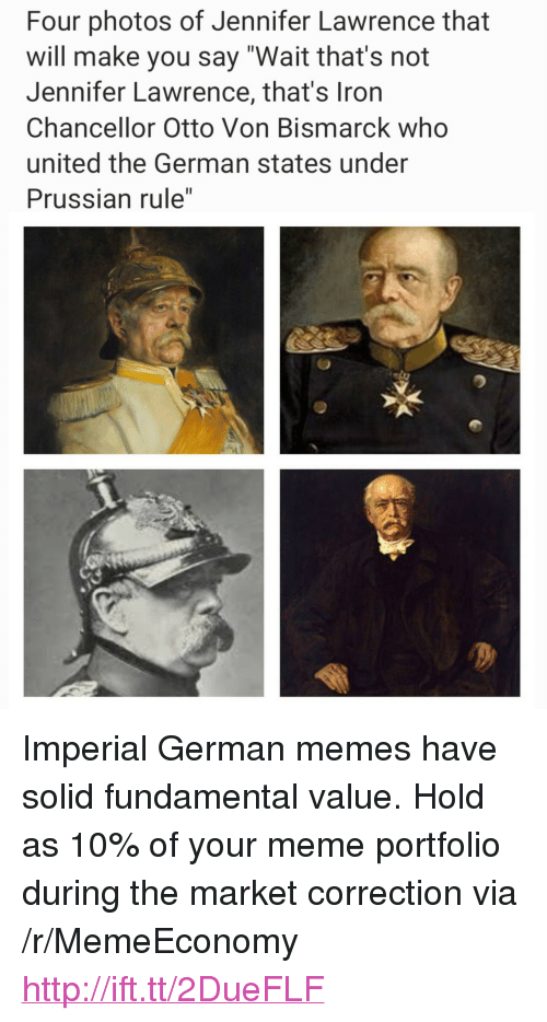 "Correction: Four photos of Jennifer Lawrence that  will make you say ""Wait that's not  Jennifer Lawrence, that's Iron  Chancellor Otto Von Bismarck who  united the German states under  Prussian rule"" <p>Imperial German memes have solid fundamental value. Hold as 10% of your meme portfolio during the market correction via /r/MemeEconomy <a href=""http://ift.tt/2DueFLF"">http://ift.tt/2DueFLF</a></p>"