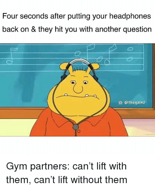 Gym, Memes, and Headphones: Four seconds after putting your headphones  back on & they hit you with another question  IG: @thegainz Gym partners: can't lift with them, can't lift without them